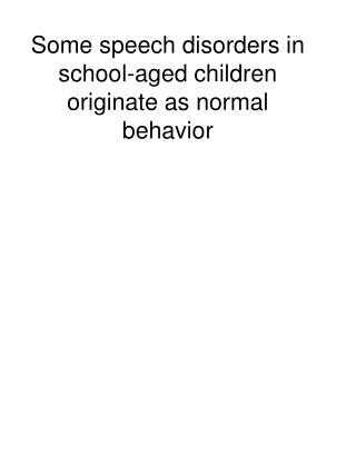 Some speech disorders in school-aged children originate as normal behavior