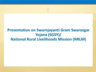 Presentation on Swarnjayanti Gram Swarozgar Yojana (SGSY)/ National Rural Livelihoods Mission (NRLM)
