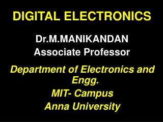 DIGITAL ELECTRONICS Dr.M.MANIKANDAN Associate Professor Department of Electronics and  Engg .