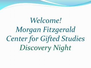 Welcome! Morgan Fitzgerald  Center for Gifted Studies Discovery Night
