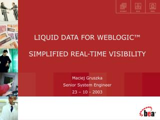 LIQUID DATA FOR WEBLOGIC™ SIMPLIFIED REAL-TIME VISIBILITY