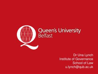Dr  Una  Lynch Institute of Governance School of Law u.lynch@qub.ac.uk