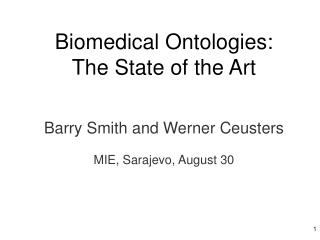 Biomedical Ontologies:  The State of the Art  Barry Smith and Werner Ceusters MIE, Sarajevo, August 30