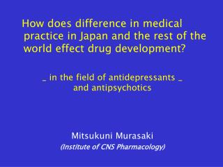 How does difference in medical practice in Japan and the rest of the world effect drug development  _ in the field of an