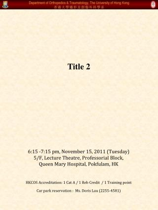 6:15 -7:15 pm, November 15, 2011 (Tuesday)  5/F, Lecture Theatre, Professorial Block,