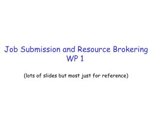 Job Submission and Resource Brokering WP 1  (lots of slides but most just for reference)