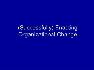 (Successfully) Enacting Organizational Change