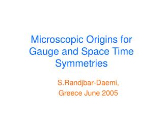Microscopic Origins for  Gauge and Space Time Symmetries