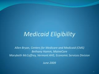 Medicaid Eligibility Allen Bryan, Centers for Medicare and Medicaid (CMS) Bethany Hamm, MaineCare