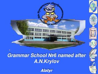 Grammar School  №6  named after A.N.Krylov Alatyr