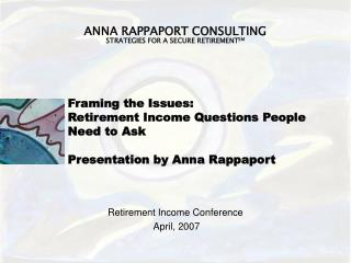 Framing the Issues:  Retirement Income Questions People Need to Ask Presentation by Anna Rappaport