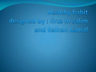 Healthy habit designed by : firza m salim and Raihan kamal
