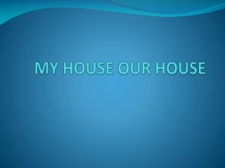 MY HOUSE OUR HOUSE