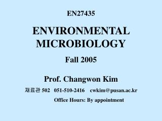 EN27435 ENVIRONMENTAL MICROBIOLOGY Fall 2005 Prof. Changwon Kim