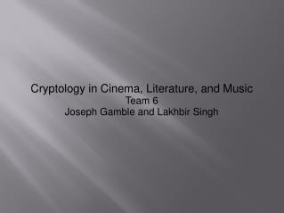 Cryptology in Cinema, Literature, and Music Team 6 Joseph Gamble and Lakhbir Singh