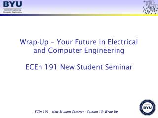 Wrap-Up – Your Future in Electrical and Computer Engineering ECEn 191 New Student Seminar