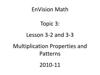 EnVision Math Topic 3: Lesson 3-2 and 3-3 Multiplication Properties and Patterns 2010-11