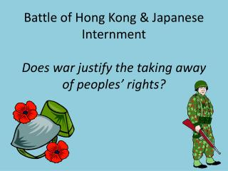 Battle of Hong Kong  & Japanese Internment Does war justify the taking away of peoples' rights?