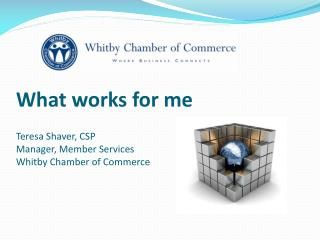 What works for me  Teresa Shaver, CSP Manager, Member Services Whitby Chamber of Commerce