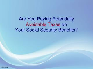 Are You Paying Potentially Avoidable Taxes  on Your Social Security Benefits?