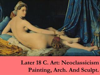 Later 18 C. Art: Neoclassicism Painting, Arch. And Sculpt.