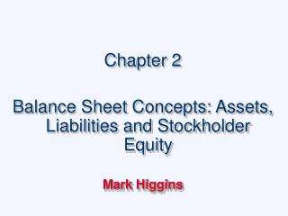 Chapter 2 Balance Sheet Concepts: Assets, Liabilities and Stockholder Equity Mark Higgins