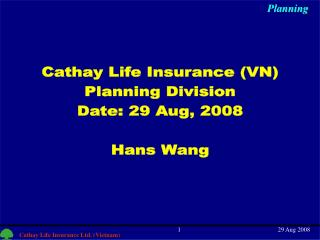 Cathay Life Insurance (VN) Planning Division Date: 29 Aug, 2008 Hans Wang