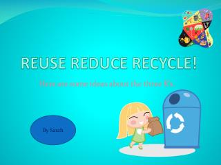 REUSE REDUCE RECYCLE!
