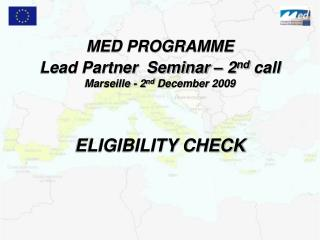 MED PROGRAMME Lead Partner  Seminar – 2 nd  call Marseille - 2 nd  December 2009 ELIGIBILITY CHECK