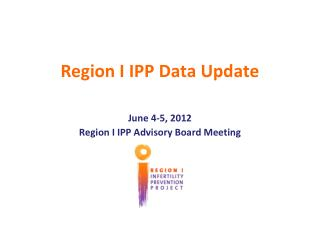 Region I IPP Data Update June 4-5, 2012 Region I IPP Advisory Board Meeting