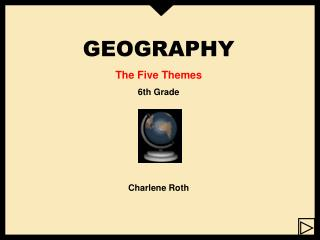 GEOGRAPHY The Five Themes 6th Grade Charlene Roth