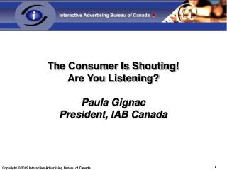 The Consumer Is Shouting!  Are You Listening? Paula Gignac President, IAB Canada