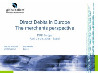 Direct Debits in Europe  The merchants perspective DRF Europe April 25-26, 2006 - Basel