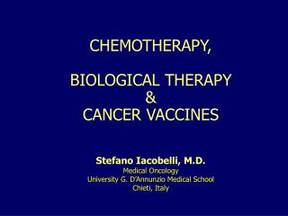 CHEMOTHERAPY, BIOLOGICAL THERAPY &  CANCER VACCINES Stefano Iacobelli, M.D. Medical Oncology