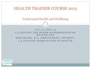 HEALTH TRAINER COURSE 2013 Understand Health and Wellbeing