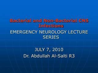 Bacterial and Non-Bacterial CNS Infections EMERGENCY NEUROLOGY LECTURE SERIES  JULY 7, 2010