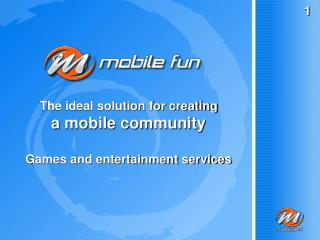 The ideal solution for creating a mobile community Games and entertainment services