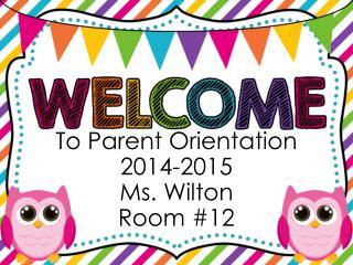 To Parent Orientation 2014-2015 Ms. Wilton Room #12