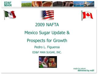 2009 NAFTA Mexico Sugar Update &  Prospects for Growth Pedro L. Figueroa ED&F MAN SUGAR, INC.