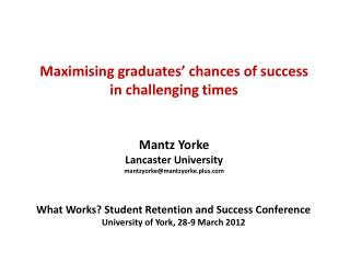 Maximising graduates' chances of success in challenging times Mantz Yorke Lancaster University