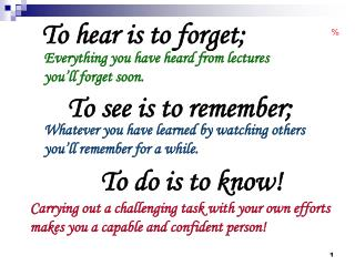 To hear is to forget;     To see is to remember;          To do is to know!