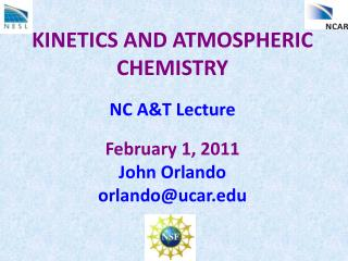 KINETICS AND ATMOSPHERIC CHEMISTRY NC A&T Lecture February 1, 2011 John Orlando orlando@ucar