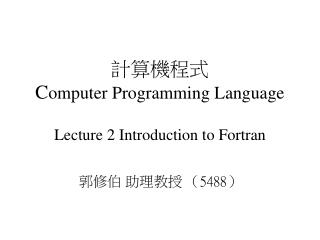 計算機程式 C omputer Programming Language Lecture 2 Introduction to Fortran