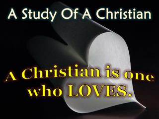 A Christian is one who LOVES.
