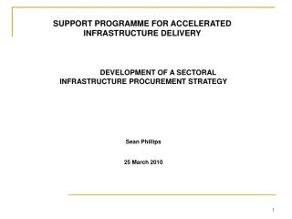 DEVELOPMENT OF A SECTORAL INFRASTRUCTURE PROCUREMENT STRATEGY Sean Phillips 25 March 2010