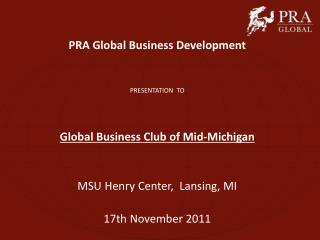 PRA Global Business Development PRESENTATION  TO Global Business Club of Mid-Michigan