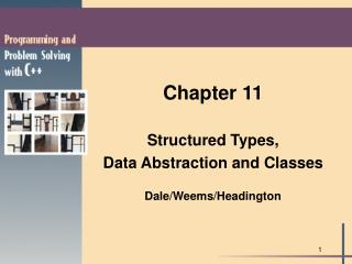 Chapter 11 Structured Types, Data Abstraction and Classes Dale/Weems/Headington