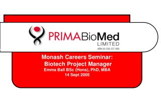 Monash Careers Seminar:  Biotech Project Manager Emma Ball BSc (Hons), PhD, MBA 14 Sept 2005