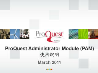 ProQuest Administrator Module (PAM) 使用說明 March 2011