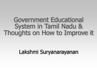 Government Educational System in Tamil Nadu & Thoughts on How to Improve it Lakshmi Suryanarayanan